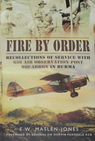 Fire By Order - Recollections of Service with 656 Air Observation Post Squadron in Burma, by E.W. Maslen-Jones